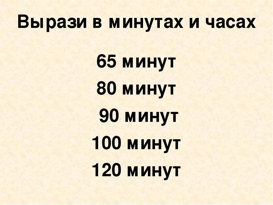Вырази в минутах и часах 65 минут 80 минут 90 минут 100 минут 120 минут
