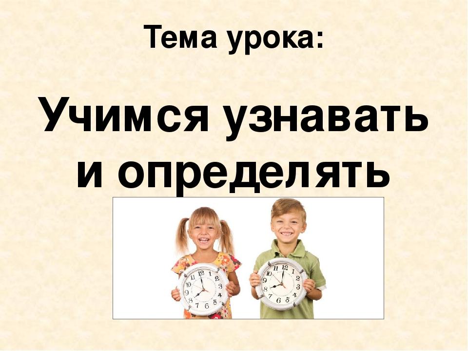 Тема урока: Учимся узнавать и определять время.