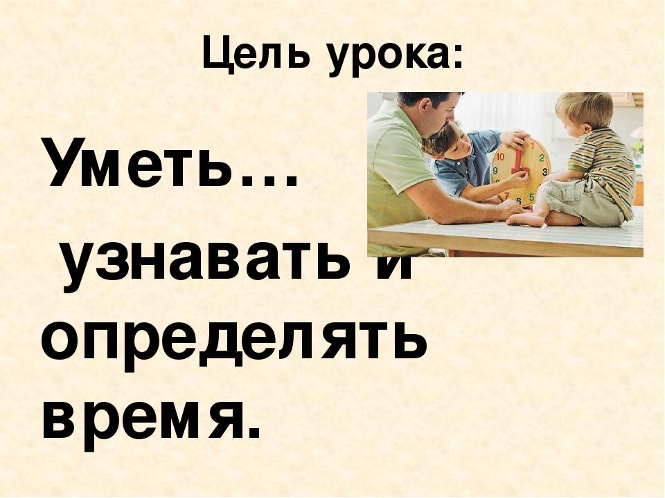 Цель урока: Уметь… узнавать и определять время.