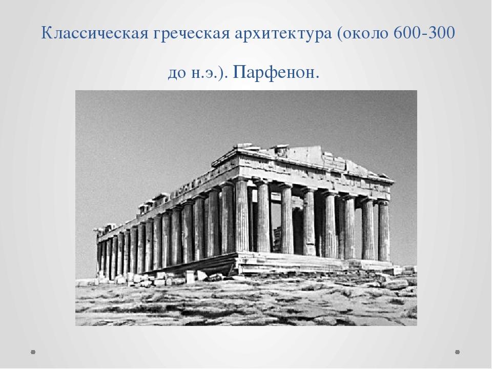 Классическая греческая архитектура (около 600-300 до н.э.). Парфенон.