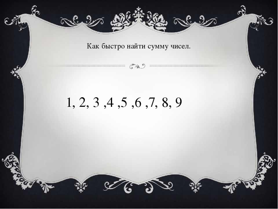 1, 2, 3 ,4 ,5 ,6 ,7, 8, 9 Как быстро найти сумму чисел.
