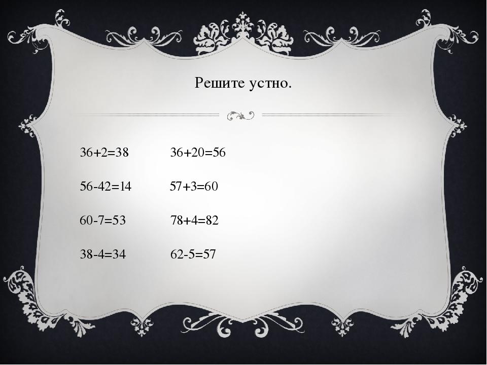 36+2=38 36+20=56 56-42=14 57+3=60 60-7=53 78+4=82 38-4=34 62-5=57 Решите устно.
