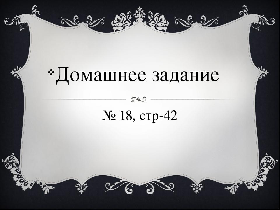 № 18, стр-42 Домашнее задание