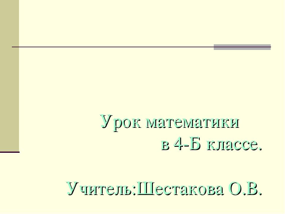 Урок математики в 4-Б классе. Учитель:Шестакова О.В.