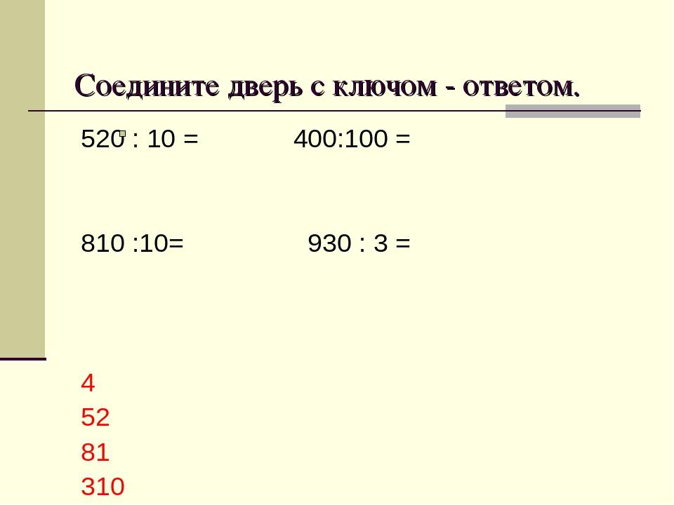Соедините дверь с ключом - ответом. 520 : 10 = 400:100 = 810 :10= 930 : 3 = 4...