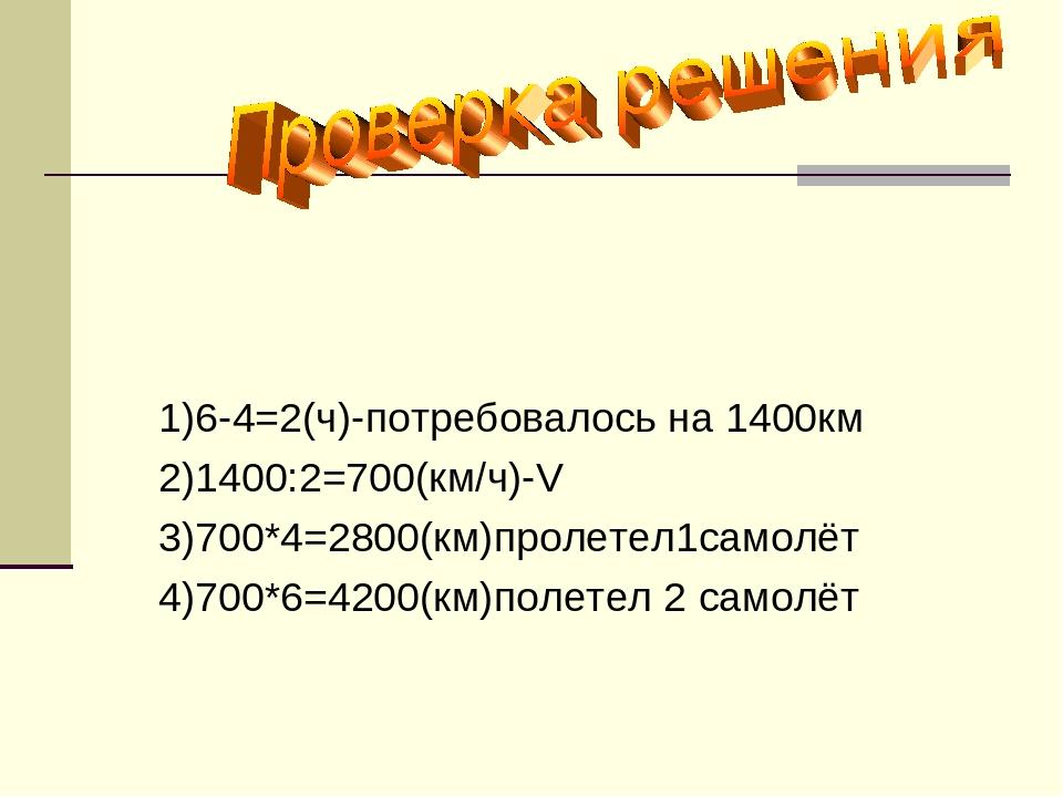 1)6-4=2(ч)-потребовалось на 1400км 2)1400:2=700(км/ч)-V 3)700*4=2800(км)проле...