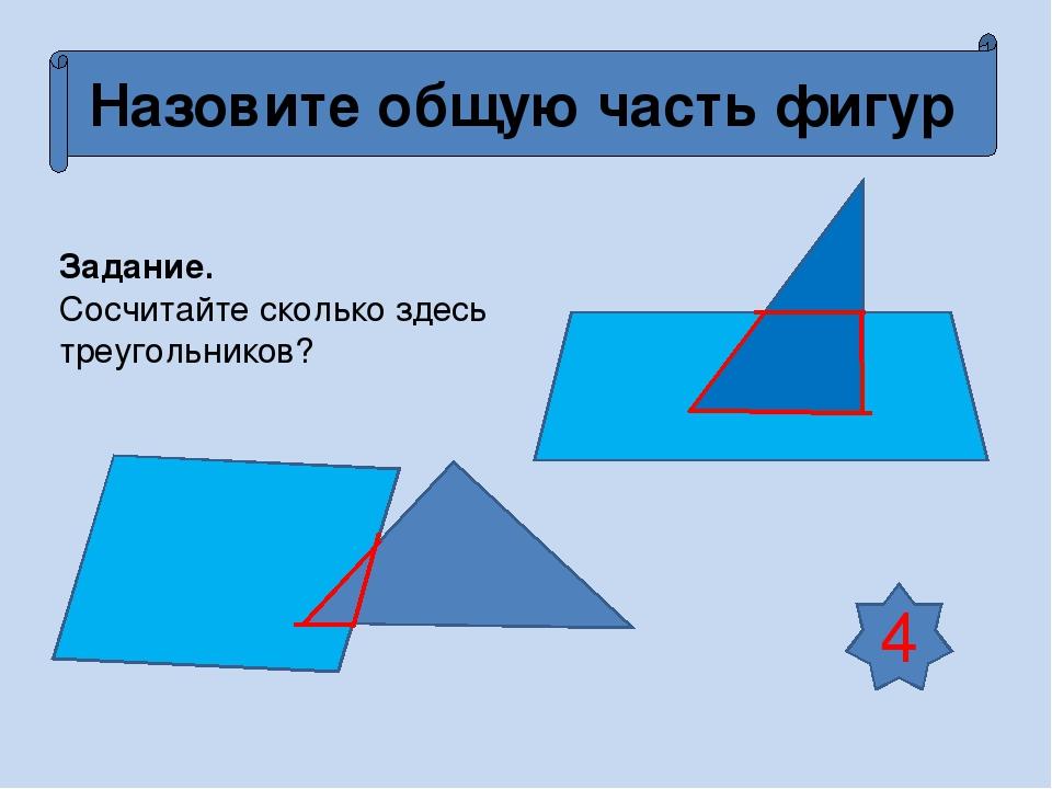 Назовите общую часть фигур Задание. Сосчитайте сколько здесь треугольников? 4