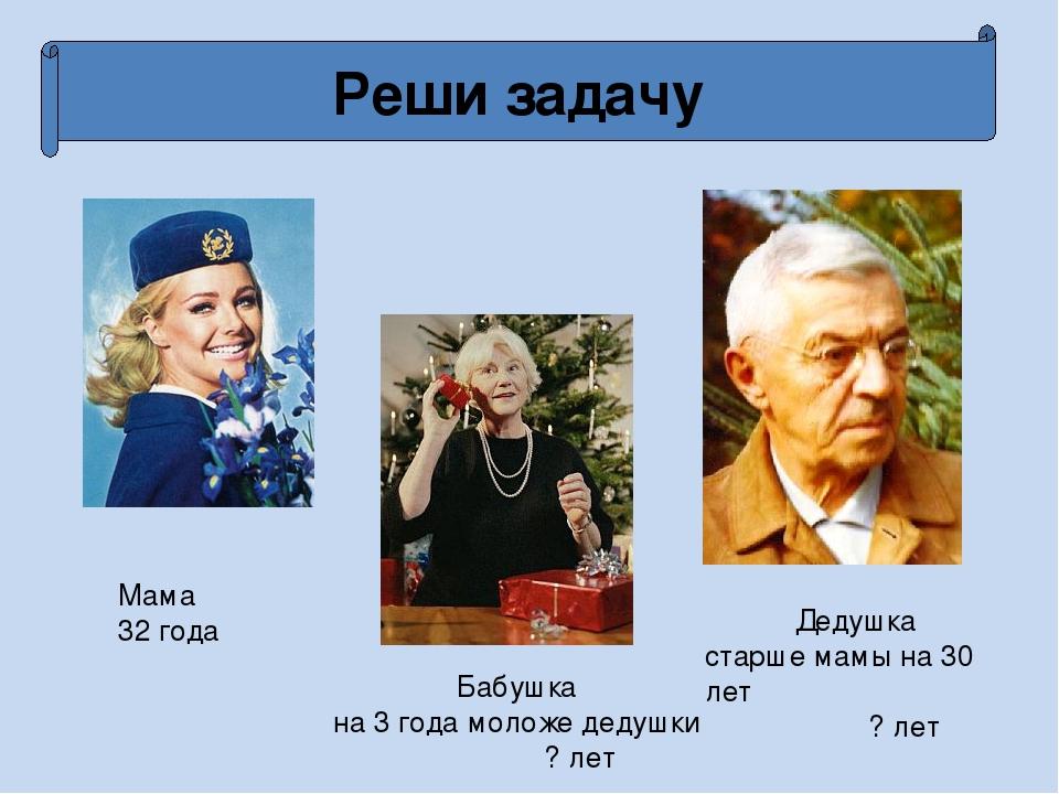 Реши задачу Мама 32 года Дедушка старше мамы на 30 лет ? лет Бабушка на 3 год...