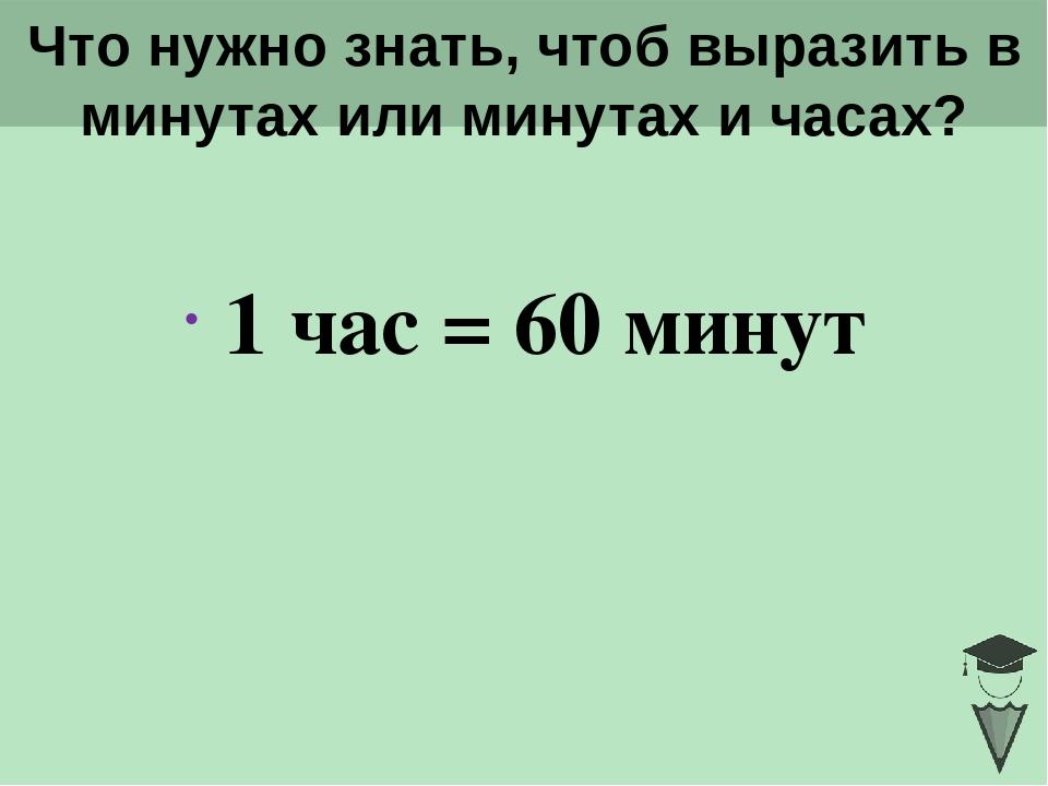 Что нужно знать, чтоб выразить в минутах или минутах и часах? 1 час = 60 мину...