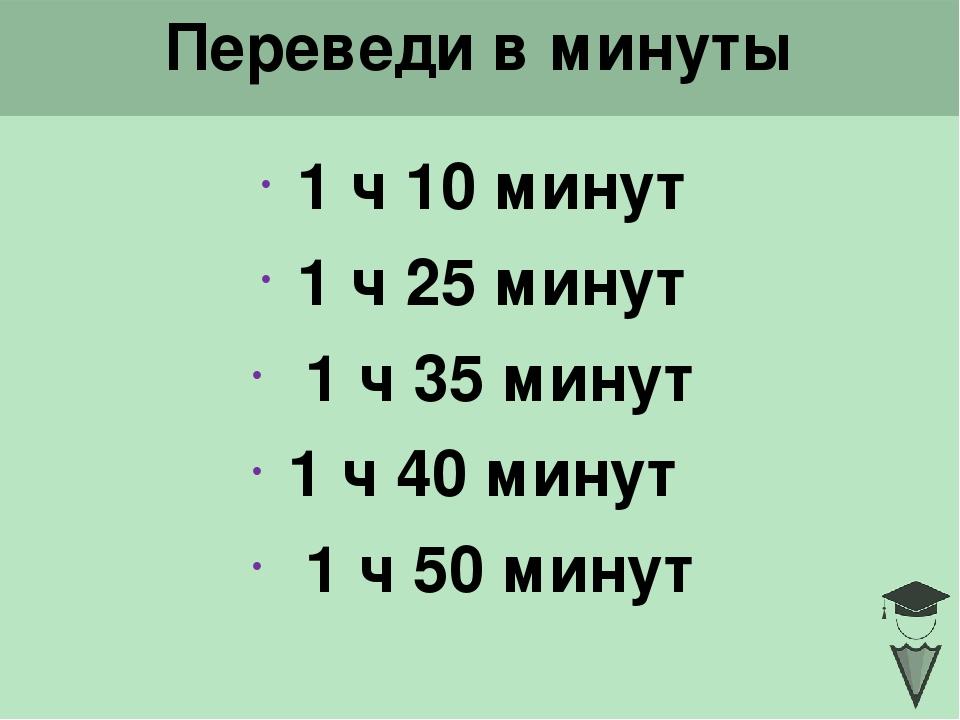 Переведи в минуты 1 ч 10 минут 1 ч 25 минут 1 ч 35 минут 1 ч 40 минут 1 ч 50...
