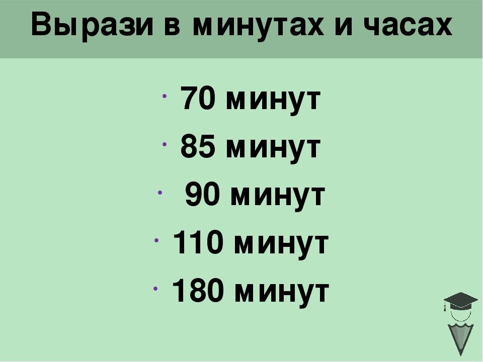 Вырази в минутах и часах 70 минут 85 минут 90 минут 110 минут 180 минут Click...