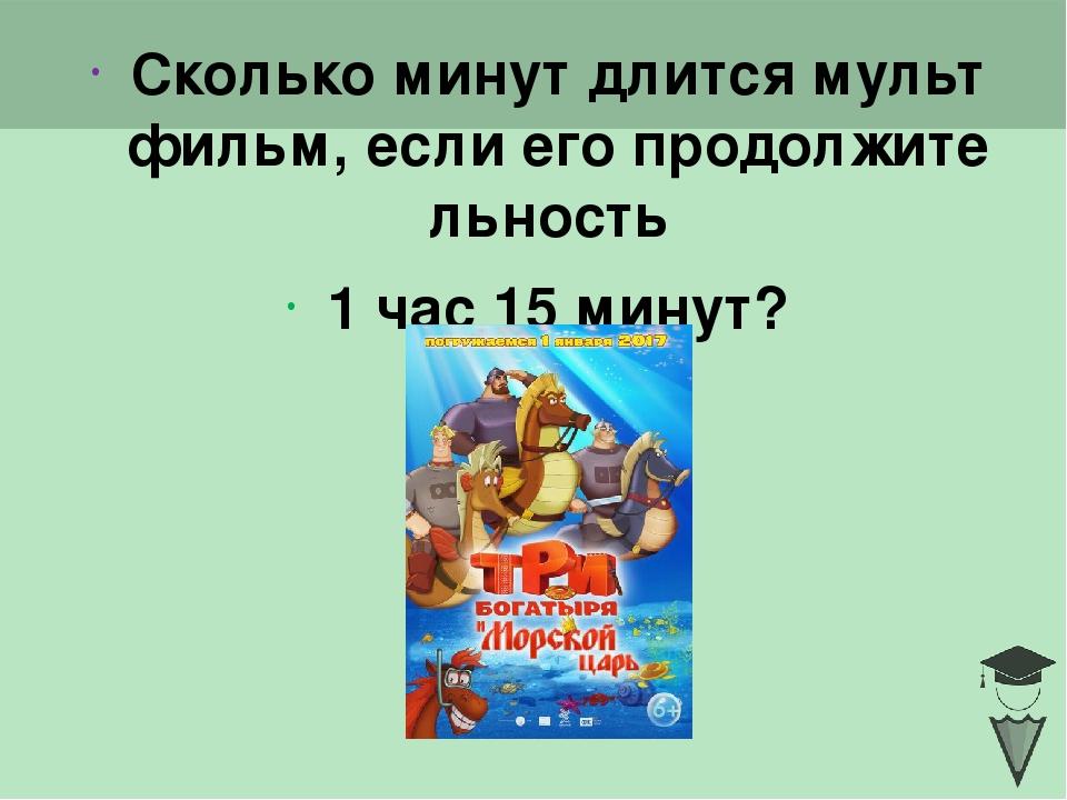Сколько минут длится мультфильм, если его продолжительность 1 час 15 минут? C...