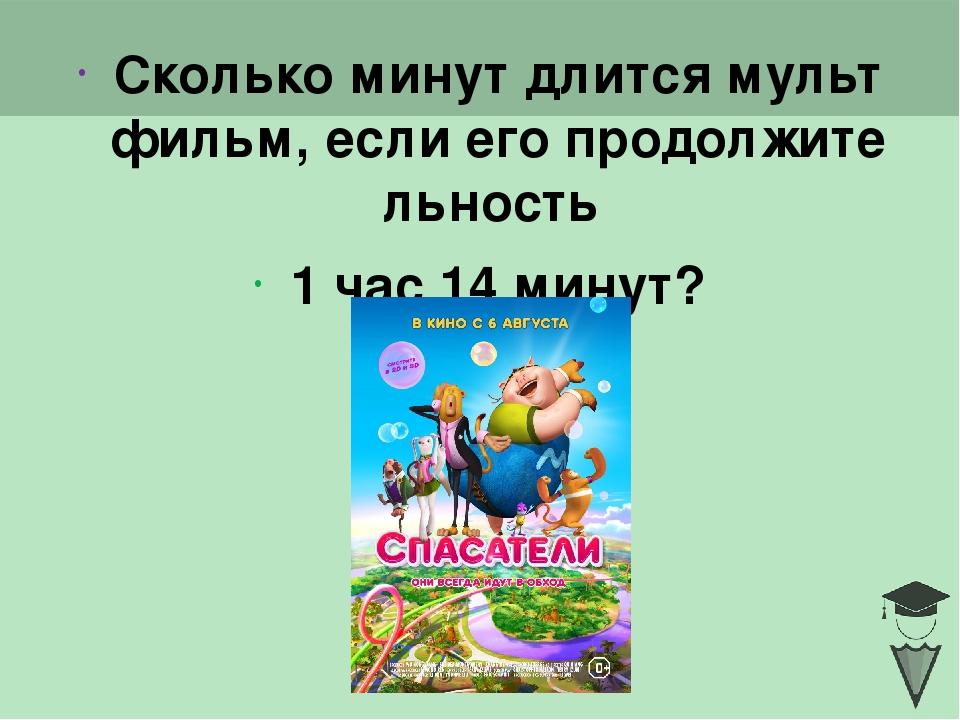Сколько минут длится мультфильм, если его продолжительность 1 час 14 минут? C...
