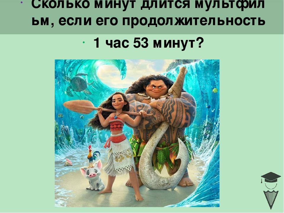 Сколько минут длится мультфильм, если его продолжительность 1 час 53 минут? C...