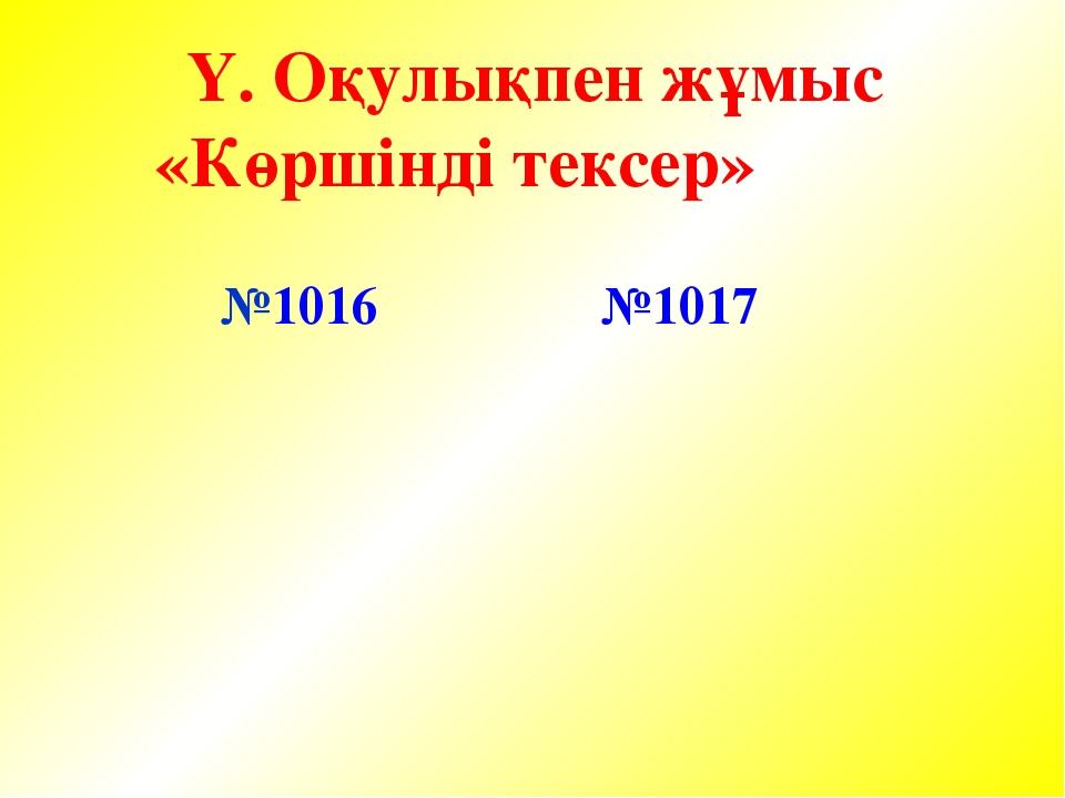 Ү. Оқулықпен жұмыс «Көршінді тексер» №1016 №1017