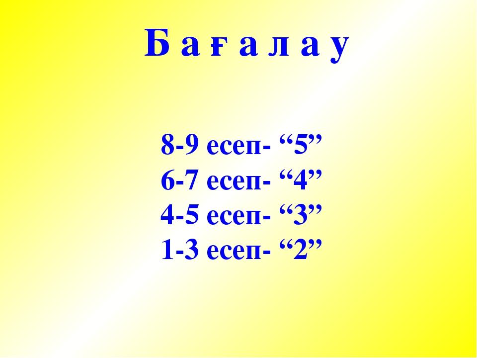 "8-9 есеп- ""5"" 6-7 есеп- ""4"" 4-5 есеп- ""3"" 1-3 есеп- ""2"" Б а ғ а л а у"