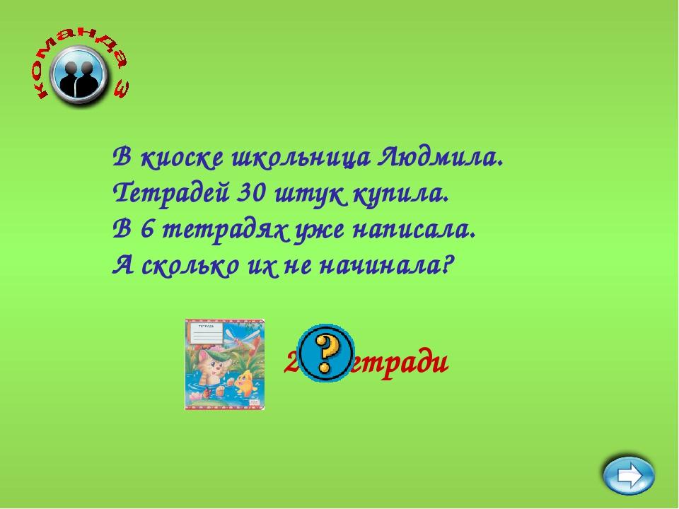 24 тетради В киоске школьница Людмила. Тетрадей 30 штук купила. В 6 тетрадях...