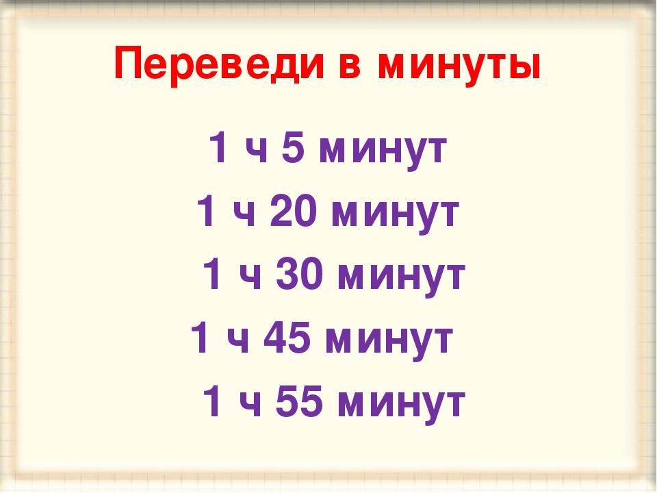 Переведи в минуты 1 ч 5 минут 1 ч 20 минут 1 ч 30 минут 1 ч 45 минут 1 ч 55 м...