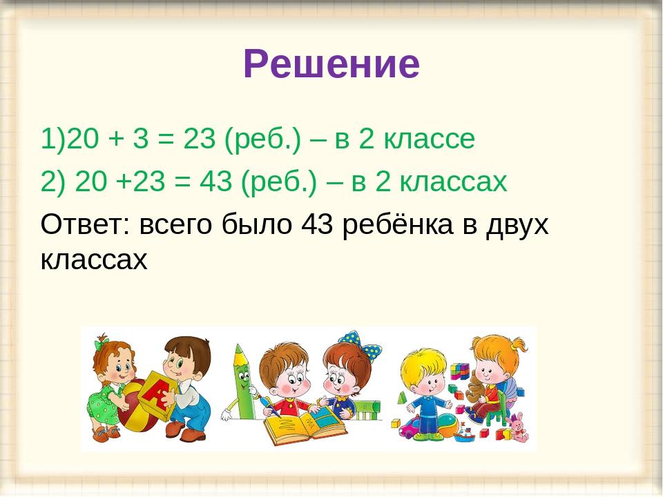 Решение 1)20 + 3 = 23 (реб.) – в 2 классе 2) 20 +23 = 43 (реб.) – в 2 классах...