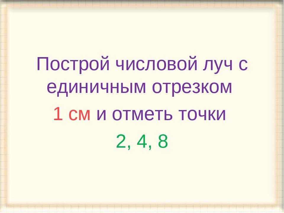 Построй числовой луч с единичным отрезком 1 см и отметь точки 2, 4, 8