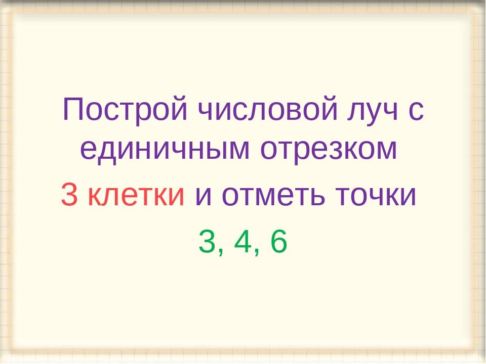 Построй числовой луч с единичным отрезком 3 клетки и отметь точки 3, 4, 6
