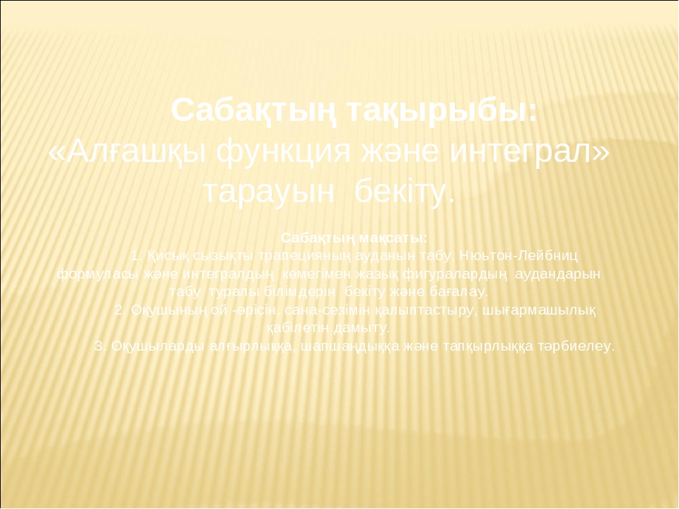 Сабақтың тақырыбы: «Алғашқы функция және интеграл» тарауын бекіту. Сабақтың м...