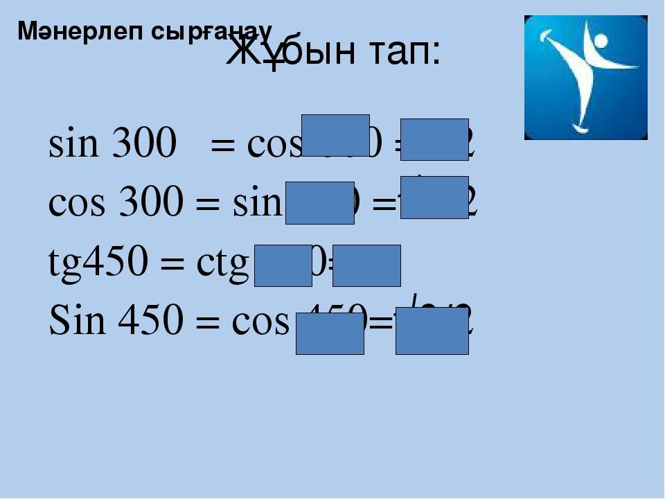 Жұбын тап: sin 300 = cos 600 =1/2 cos 300 = sin 600 =√3/2 tg450 = ctg 450=1 S...