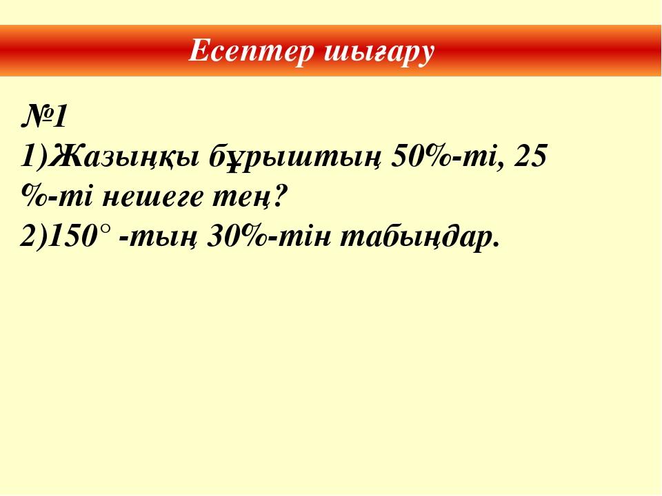 Есептер шығару №1 Жазыңқы бұрыштың 50%-ті, 25 %-ті нешеге тең? 150° -тың 30%-...