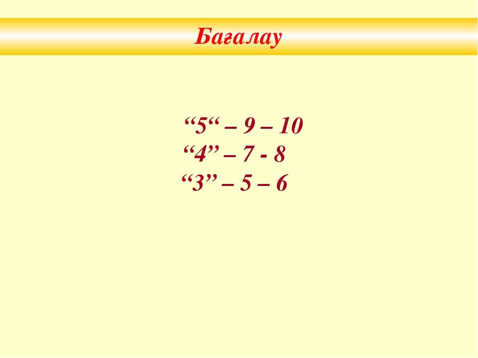 """Бағалау """"5"""" – 9 – 10 """"4"""" – 7 - 8 """"3"""" – 5 – 6"""