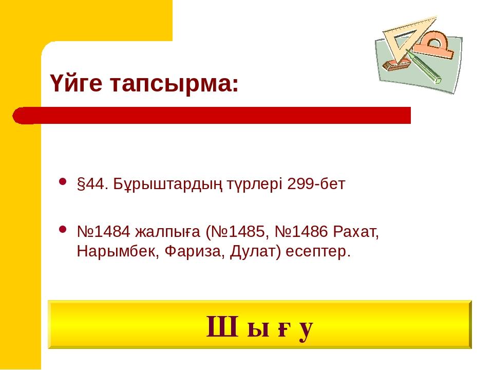 Үйге тапсырма: §44. Бұрыштардың түрлері 299-бет №1484 жалпыға (№1485, №1486 Р...