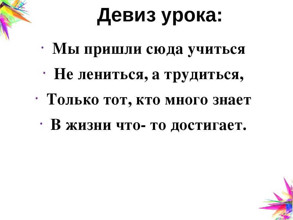 Девиз урока: Мы пришли сюда учиться Не лениться, а трудиться, Только тот, кто...