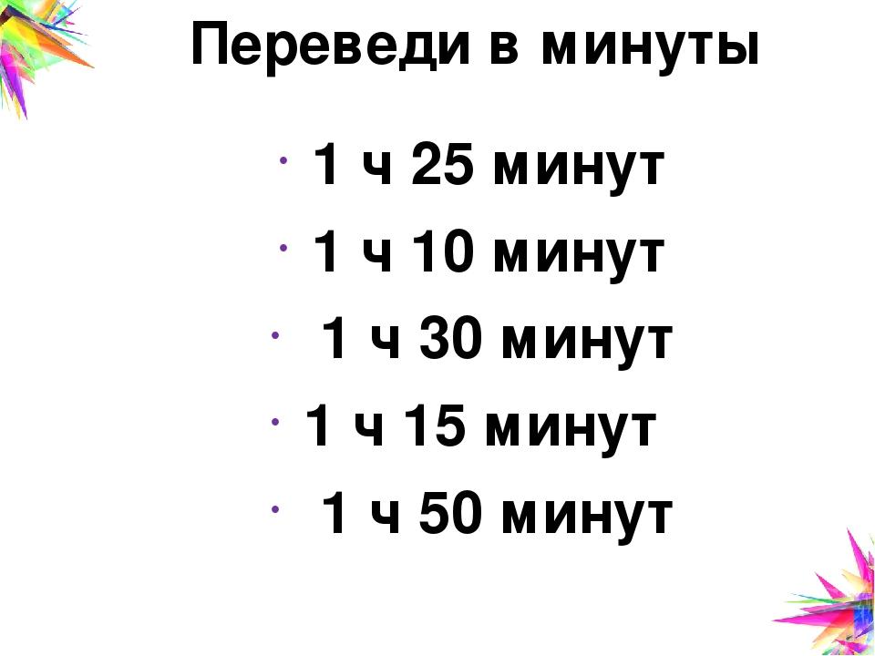 Переведи в минуты 1 ч 25 минут 1 ч 10 минут 1 ч 30 минут 1 ч 15 минут 1 ч 50...