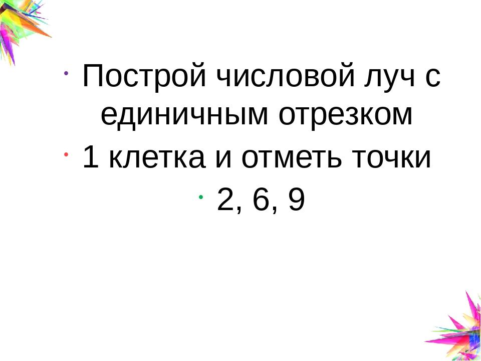Построй числовой луч с единичным отрезком 1 клетка и отметь точки 2, 6, 9 Cli...