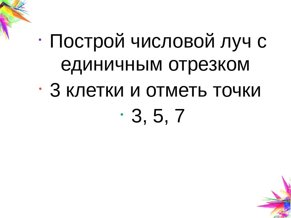 Построй числовой луч с единичным отрезком 3 клетки и отметь точки 3, 5, 7 Cli...