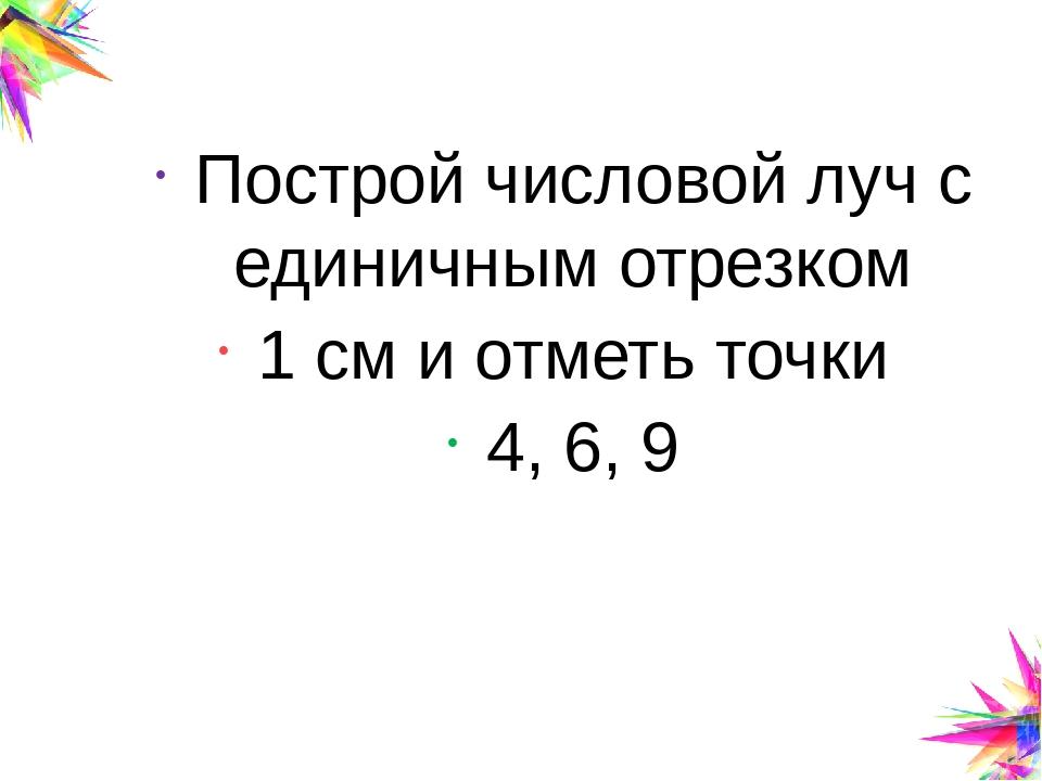 Построй числовой луч с единичным отрезком 1 см и отметь точки 4, 6, 9 Click t...