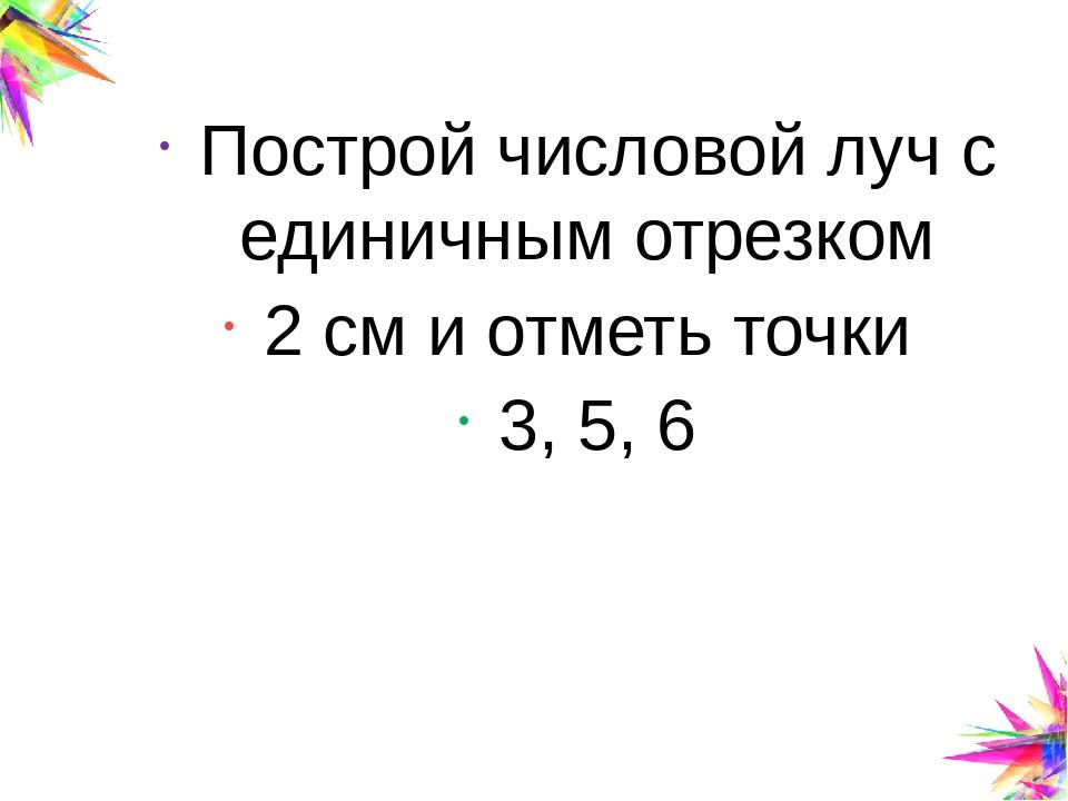 Построй числовой луч с единичным отрезком 2 см и отметь точки 3, 5, 6 Click t...