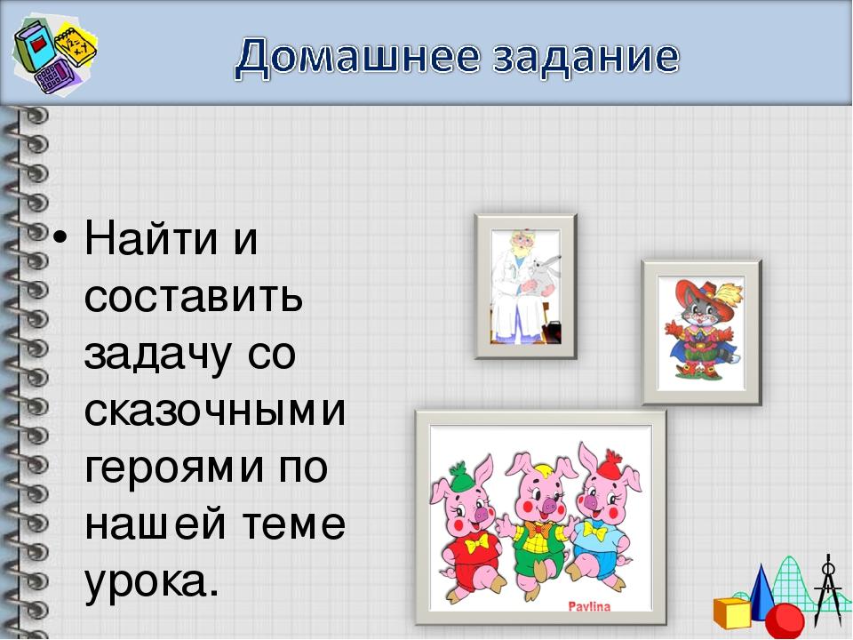Найти и составить задачу со сказочными героями по нашей теме урока.