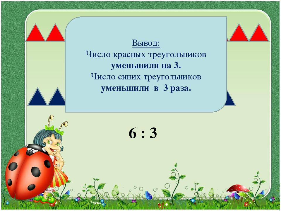 7 - 3 6 : 3 Вывод: Число красных треугольников уменьшили на 3. Число синих тр...