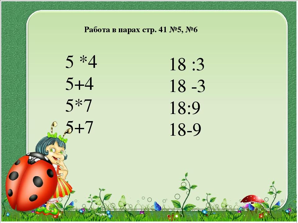 Работа в парах стр. 41 №5, №6 5 *4 5+4 5*7 5+7 18 :3 18 -3 18:9 18-9