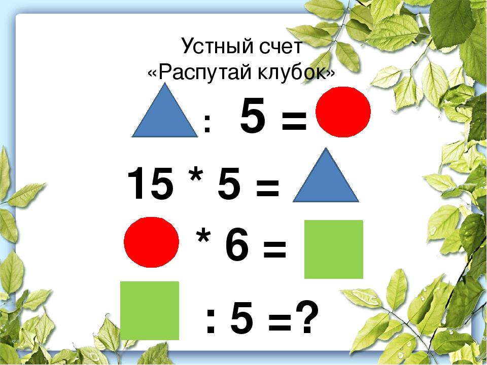 Устный счет «Распутай клубок» : 5 = 15 * 5 = * 6 = : 5 =?