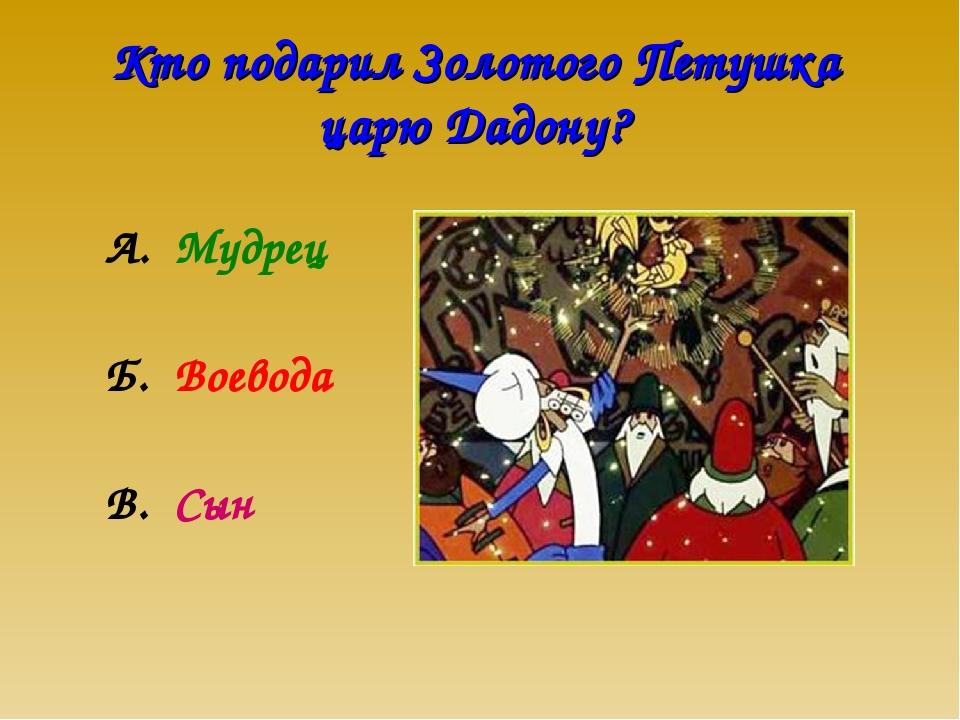 Кто подарил Золотого Петушка царю Дадону? А. Мудрец Б. Воевода В. Сын