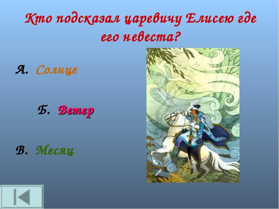 Кто подсказал царевичу Елисею где его невеста? А. Солнце Б. Ветер В. Месяц