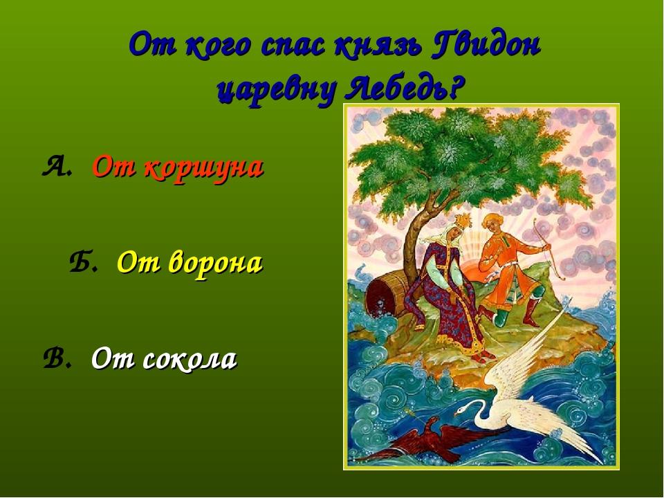 От кого спас князь Гвидон царевну Лебедь? А. От коршуна Б. От ворона В. От со...