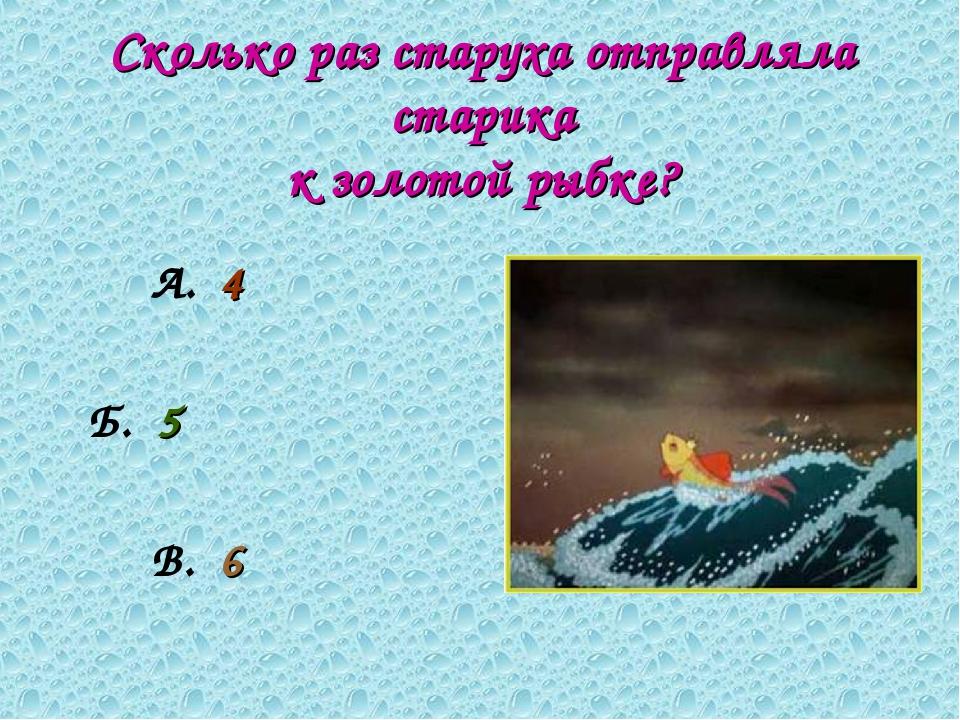 Сколько раз старуха отправляла старика к золотой рыбке? А. 4 Б. 5 В. 6