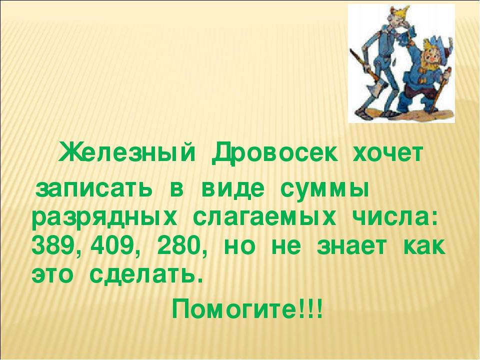 Железный Дровосек хочет записать в виде суммы разрядных слагаемых числа: 389,...