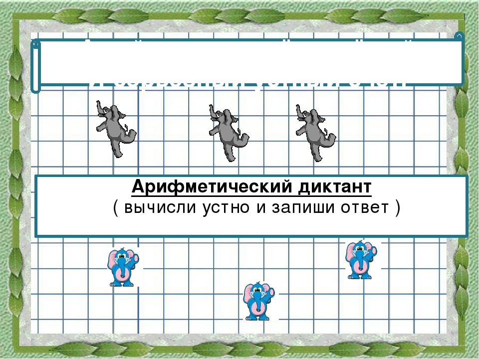 Арифметический диктант  Арифметический диктант  ( вычисли устно и запиши от...