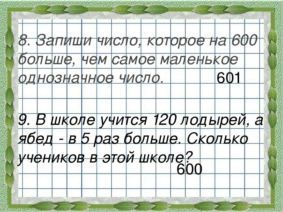 8. Запиши число, которое на 600 больше, чем самое маленькое однозначное число.