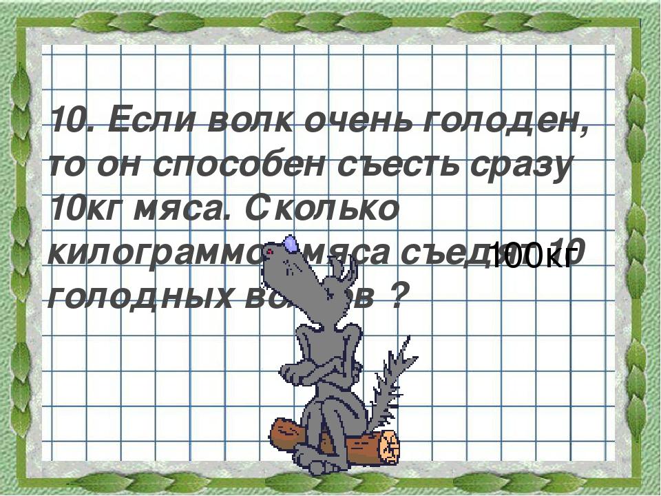 10. Если волк очень голоден, то он способен съесть сразу 10кг мяса. Сколько к...
