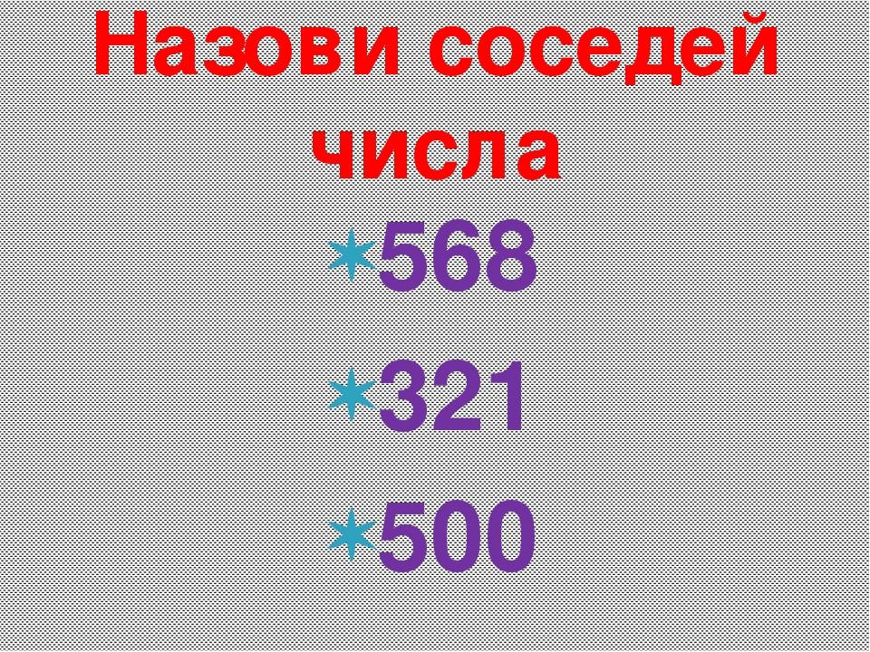 568 321 500 Назови соседей числа