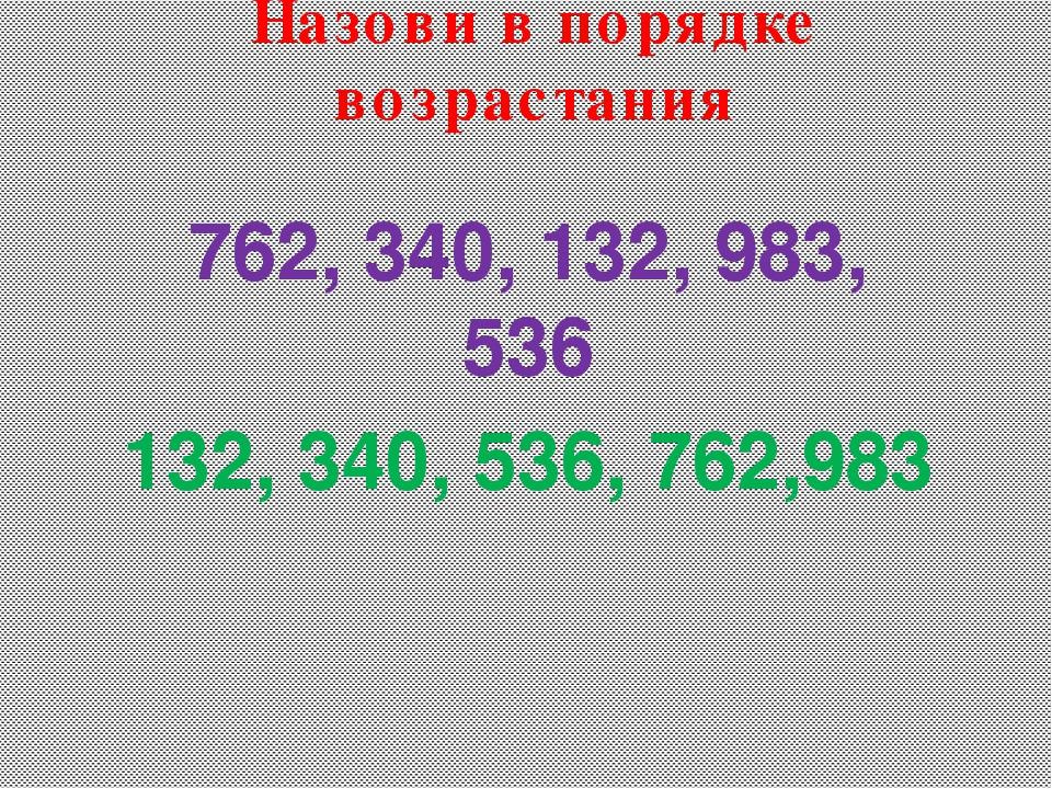 762, 340, 132, 983, 536 132, 340, 536, 762,983 Назови в порядке возрастания